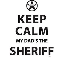 KEEP CALM MY DAD'S THE SHERIFF Photographic Print