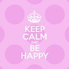 Keep Calm and Be Happy - Pink Polka Dots by sitnica
