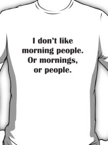 I Don't Like Morning People. Or Mornings, Or People. T-Shirt