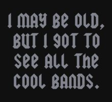 I May Be Old But I Got To See All The Cool Bands by DesignFactoryD