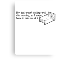 My bed wasn't feeling well this morning, so I stayed home to take care of it Canvas Print