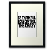 Be thankful I can control the crazy Framed Print