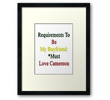 Requirements To Be My Boyfriend: *Must Love Cameroon  Framed Print
