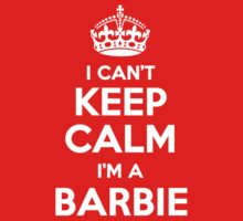 I can't keep calm, Im a BARBIE by icant