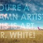 You're a dam artist Mr White by Daniel Butler