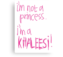 I`m Not A Princess. I`m A Khaleesi! Canvas Print