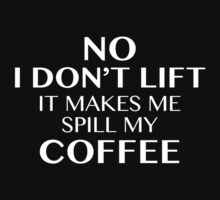 No I Don't Lift It Makes Me Spill My Coffee by DesignFactoryD