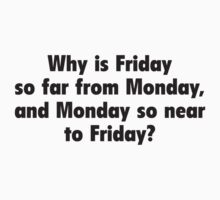 Why Is Friday So Far From Monday, And Monday So Near To Friday? by DesignFactoryD