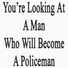 You're Looking At A Man Who Will Become A Policeman  by supernova23