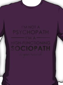 I'm not a Psychopath, I'm a High-functioning Sociopath - Do your research T-Shirt