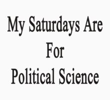 My Saturdays Are For Political Science  by supernova23