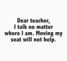 Dear Teacher, I Talk No Matter Where I Am. Moving My Seat Will Not Help. by DesignFactoryD