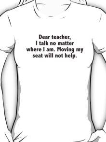 Dear Teacher, I Talk No Matter Where I Am. Moving My Seat Will Not Help. T-Shirt
