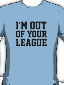 I'm Out Of Your League T-Shirt