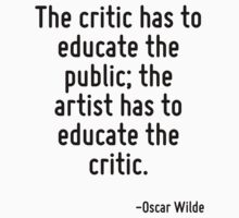 The critic has to educate the public; the artist has to educate the critic. by quote
