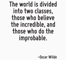 The world is divided into two classes, those who believe the incredible, and those who do the improbable. by quote