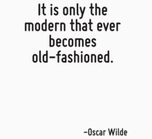 It is only the modern that ever becomes old-fashioned. by quote