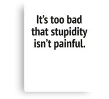 It's Too Bad That Stupidity Isn't Painful. Canvas Print