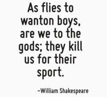 As flies to wanton boys, are we to the gods; they kill us for their sport. by Quotr