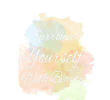 Surround Yourself With Beauty by PatiDesigns