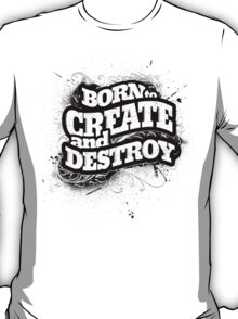 BORN TO CREATE AND DESTROY T-Shirt
