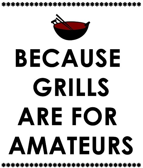 Wok, Because Grills Are For Amateurs by papabuju