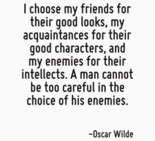 I choose my friends for their good looks, my acquaintances for their good characters, and my enemies for their intellects. A man cannot be too careful in the choice of his enemies. by Quotr