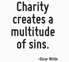 Charity creates a multitude of sins. by Quotr