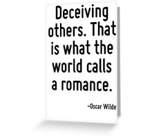 Deceiving others. That is what the world calls a romance. Greeting Card