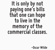 It is only by not paying one's bills that one can hope to live in the memory of the commercial classes. by Quotr