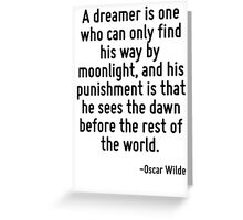 A dreamer is one who can only find his way by moonlight, and his punishment is that he sees the dawn before the rest of the world. Greeting Card