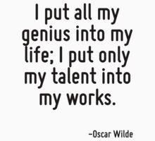 I put all my genius into my life; I put only my talent into my works. by Quotr