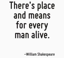 There's place and means for every man alive. by Quotr