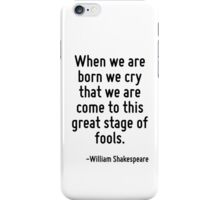 When we are born we cry that we are come to this great stage of fools. iPhone Case/Skin
