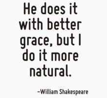 He does it with better grace, but I do it more natural. by Quotr