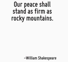 Our peace shall stand as firm as rocky mountains. by Quotr