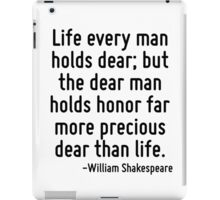 Life every man holds dear; but the dear man holds honor far more precious dear than life. iPad Case/Skin