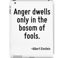 Anger dwells only in the bosom of fools. iPad Case/Skin