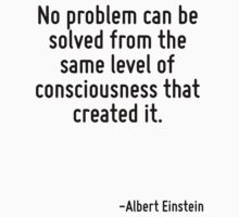 No problem can be solved from the same level of consciousness that created it. by Quotr