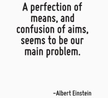 A perfection of means, and confusion of aims, seems to be our main problem. by Quotr