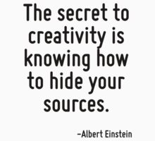 The secret to creativity is knowing how to hide your sources. by Quotr