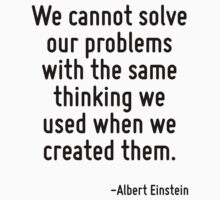 We cannot solve our problems with the same thinking we used when we created them. by Quotr