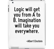 Logic will get you from A to B. Imagination will take you everywhere. iPad Case/Skin