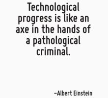 Technological progress is like an axe in the hands of a pathological criminal. by Quotr
