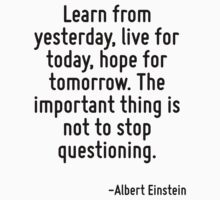 Learn from yesterday, live for today, hope for tomorrow. The important thing is not to stop questioning. by Quotr