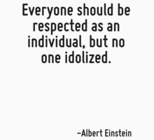 Everyone should be respected as an individual, but no one idolized. by Quotr