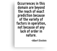 Occurrences in this domain are beyond the reach of exact prediction because of the variety of factors in operation, not because of any lack of order in nature. Canvas Print