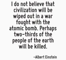 I do not believe that civilization will be wiped out in a war fought with the atomic bomb. Perhaps two-thirds of the people of the earth will be killed. by Quotr