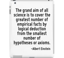 The grand aim of all science is to cover the greatest number of empirical facts by logical deduction from the smallest number of hypotheses or axioms. iPad Case/Skin