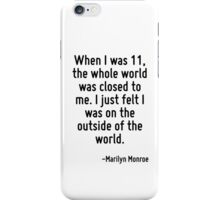 When I was 11, the whole world was closed to me. I just felt I was on the outside of the world. iPhone Case/Skin